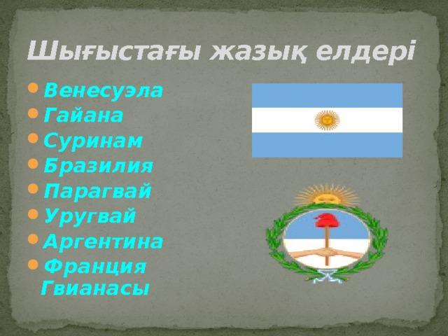 Шығыстағы жазық елдері Венесуэла Гайана Суринам Бразилия Парагвай Уругвай Аргентина Франция Гвианасы