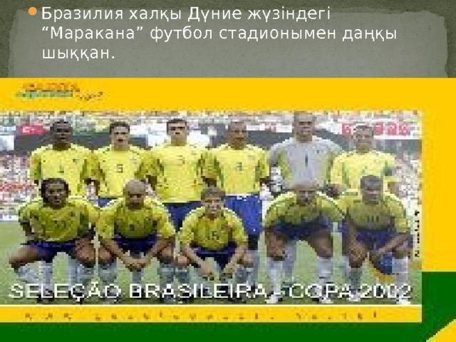 """Бразилия халқы Дүние жүзіндегі """"Маракана"""" футбол стадионымен даңқы шыққан."""