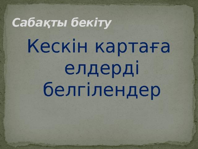 Сабақты бекіту Кескін картаға елдерді белгілендер