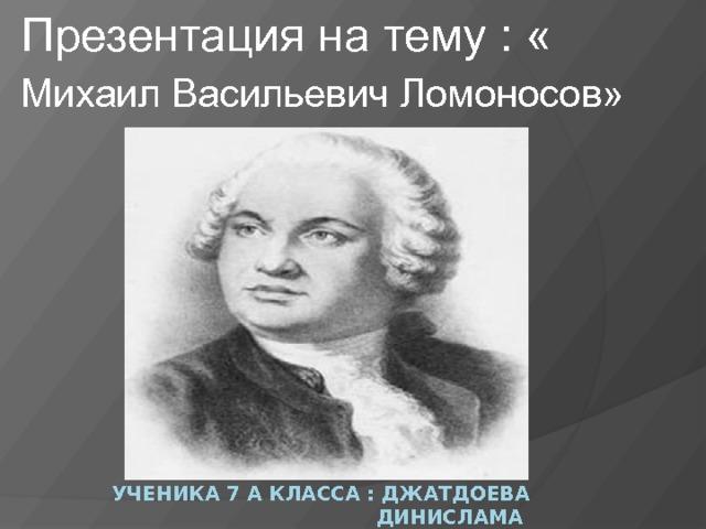 Презентация на тему : « Михаил Васильевич Ломоносов»  Ученика 7 а класса : Джатдоева Динислама