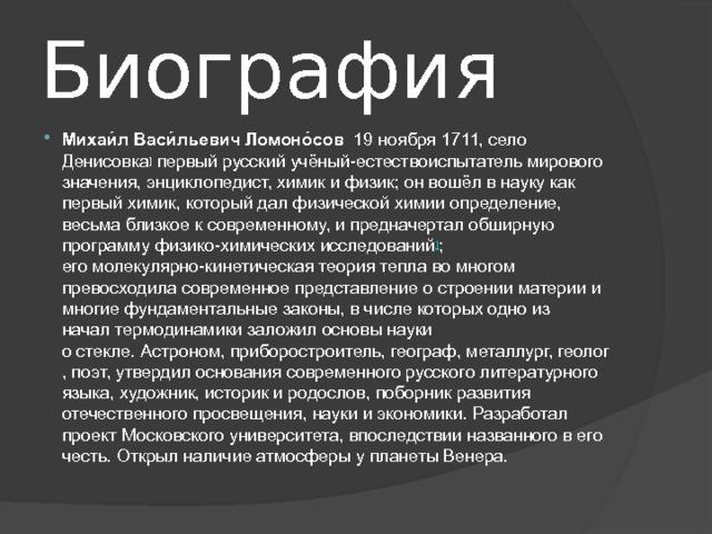 Биография Михаи́лВаси́льевич Ломоно́сов 19ноября1711, село Денисовка ] первый русскийучёный-естествоиспытательмирового значения,энциклопедист,химикифизик; он вошёл в науку как первый химик, который далфизической химииопределение, весьма близкое к современному, и предначертал обширную программу физико-химических исследований ] ; егомолекулярно-кинетическая теориятепла во многом превосходила современное представление о строении материи и многиефундаментальные законы, в числе которыходно из началтермодинамики заложил основы науки остекле.Астроном,приборостроитель,географ,металлург,геолог,поэт, утвердил основания современного русскоголитературного языка,художник,историки родослов, поборник развития отечественногопросвещения, науки и экономики. Разработал проектМосковского университета, впоследствии названного в его честь. Открыл наличие атмосферы у планетыВенера.