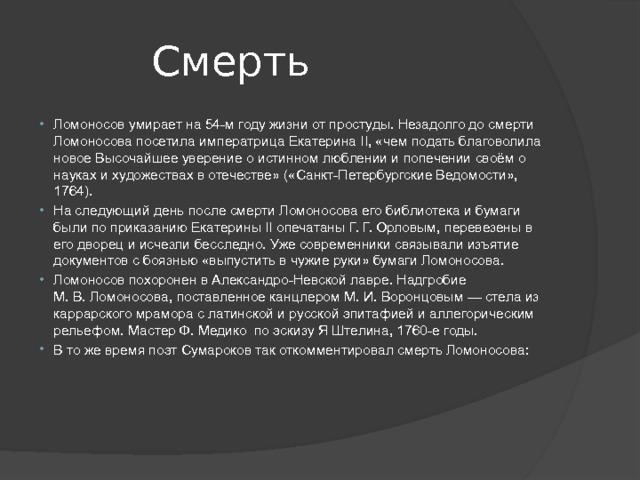 Смерть Ломоносов умирает на 54-м году жизни от простуды. Незадолго до смерти Ломоносова посетила императрицаЕкатерина II, «чем подать благоволила новое Высочайшее уверение о истинном люблении и попечении своём о науках и художествах в отечестве» («Санкт-Петербургские Ведомости», 1764). На следующий день после смерти Ломоносова его библиотека и бумаги были по приказаниюЕкатерины IIопечатаныГ.Г.Орловым, перевезены в его дворец и исчезли бесследно. Уже современники связывали изъятие документов с боязнью «выпустить в чужие руки» бумаги Ломоносова. Ломоносов похоронен вАлександро-Невской лавре. Надгробие М.В.Ломоносова, поставленное канцлеромМ.И.Воронцовым— стела из каррарского мрамора с латинской и русской эпитафией и аллегорическим рельефом. Мастер Ф. Медико по эскизуЯ Штелина,1760-егоды. В то же время поэтСумароковтак откомментировал смерть Ломоносова: