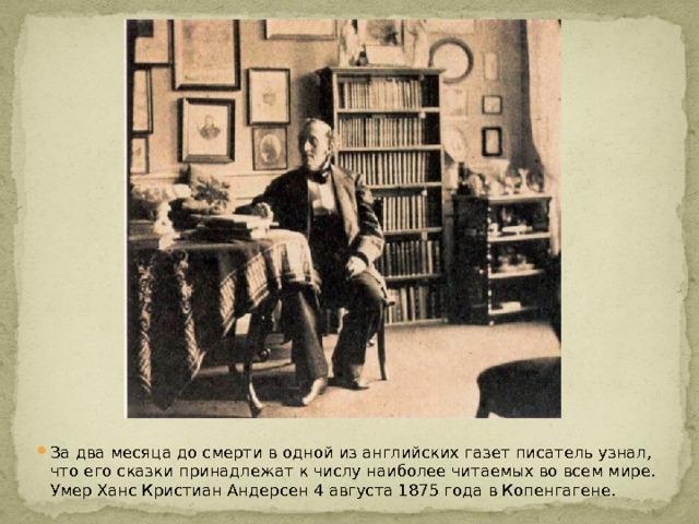 За два месяца до смерти в одной из английских газет писатель узнал, что его сказки принадлежат к числу наиболее читаемых во всем мире. Умер Ханс Кристиан Андерсен 4 августа 1875 года в Копенгагене.
