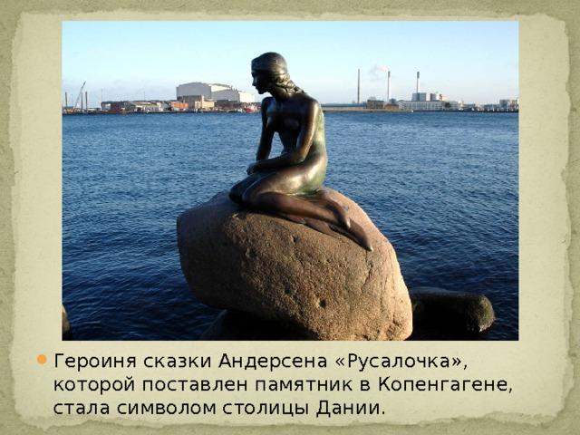 Героиня сказки Андерсена «Русалочка», которой поставлен памятник в Копенгагене, стала символом столицы Дании.