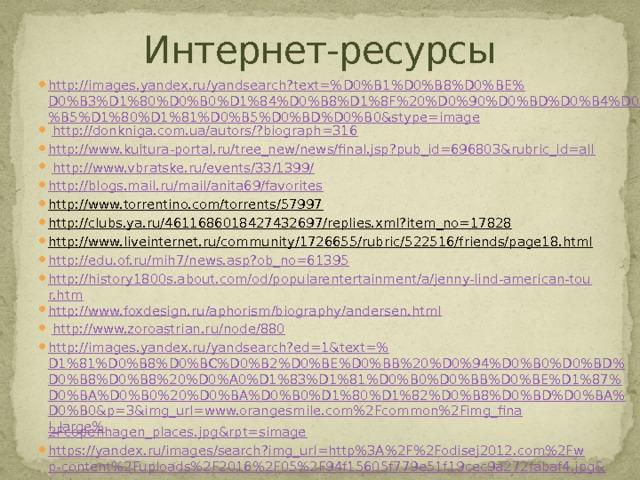 Интернет-ресурсы http://images.yandex.ru/yandsearch?text=%D0%B1%D0%B8%D0%BE%D0%B3%D1%80%D0%B0%D1%84%D0%B8%D1%8F%20%D0%90%D0%BD%D0%B4%D0%B5%D1%80%D1%81%D0%B5%D0%BD%D0%B0&stype=image  http://donkniga.com.ua/autors/?biograph=316 http://www.kultura-portal.ru/tree_new/news/final.jsp?pub_id=696803&rubric_id=all  http://www.vbratske.ru/events/33/1399/ http://blogs.mail.ru/mail/anita69/favorites http://www.torrentino.com/torrents/57997  http://clubs.ya.ru/4611686018427432697/replies.xml?item_no=17828  http://www.liveinternet.ru/community/1726655/rubric/522516/friends/page18.html  http://edu.of.ru/mih7/news.asp?ob_no=61395 http://history1800s.about.com/od/popularentertainment/a/jenny-lind-american-tour.htm http://www.foxdesign.ru/aphorism/biography/andersen.html  http://www.zoroastrian.ru/node/880  http://images.yandex.ru/yandsearch?ed=1&text=% D1%81%D0%B8%D0%BC%D0%B2%D0%BE%D0%BB%20%D0%94%D0%B0%D0%BD%D0%B8%D0%B8%20%D0%A0%D1%83%D1%81%D0%B0%D0%BB%D0%BE%D1%87%D0%BA%D0%B0%20%D0%BA%D0%B0%D1%80%D1%82%D0%B8%D0%BD%D0%BA%D0%B0&p=3&img_url=www.orangesmile.com%2Fcommon%2Fimg_final_large% 2Fcopenhagen_places.jpg&rpt=simage https://yandex.ru/images/search?img_url=http%3A%2F%2Fodisej2012.com%2Fwp-content%2Fuploads%2F2016%2F05%2F94f15605f779e51f19cec9a272fabaf4.jpg&text= копенгаген%20картинки& noreask =1&pos=1&lr=2&rpt= simage http://skazochnyj-domik.ru/wp-content/uploads/2012/05/ История-одной-матери . jpg http://skazochnyj-domik.ru/wp-content/uploads/2012/05/ Что-муженёк-ни-сделает-всё-хорошо . jpg