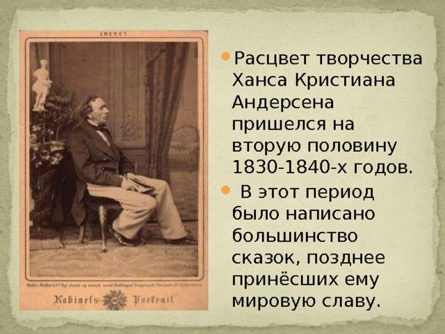 Расцвет творчества Ханса Кристиана Андерсена пришелся на вторую половину 1830-1840-х годов.  В этот период было написано большинство сказок, позднее принёсших ему мировую славу.