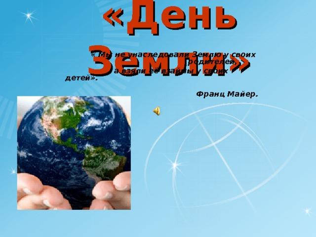 «День Земли»  « Мы не унаследовали Землю у своих родителей,  а взяли её взаймы у своих детей».  Франц Майер.