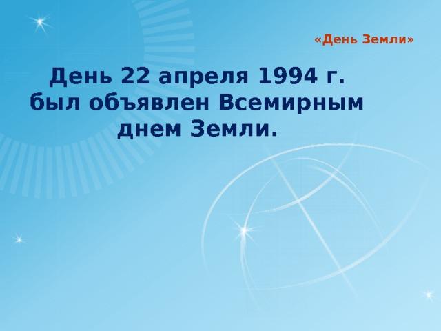 «День Земли» День 22 апреля 1994 г. был объявлен Всемирным днем Земли.