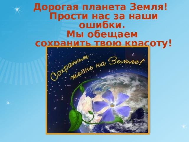 Дорогая планета Земля!  Прости нас за наши ошибки.  Мы обещаем  сохранить твою красоту!