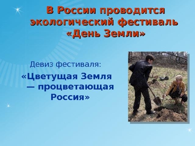 В России проводится экологический фестиваль  «День Земли» Девиз фестиваля: «Цветущая Земля — процветающая Россия»