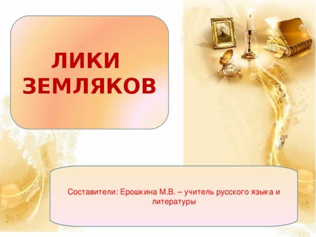 ЛИКИ ЗЕМЛЯКОВ Составители: Ерошкина М.В. – учитель русского языка и литературы