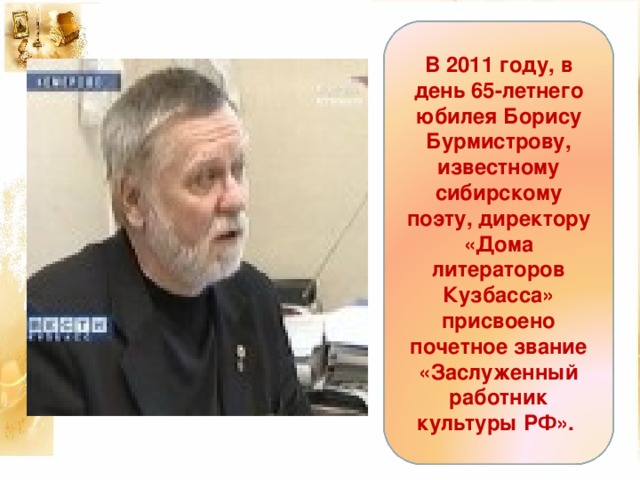 В 2011 году, в день 65-летнего юбилея Борису Бурмистрову, известному сибирскому поэту, директору «Дома литераторов Кузбасса» присвоено почетное звание «Заслуженный работник культуры РФ».