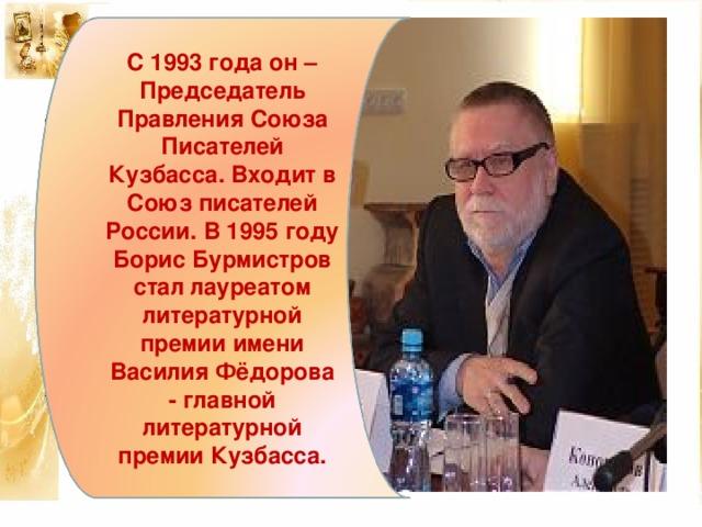 С 1993 года он – Председатель Правления Союза Писателей Кузбасса. Входит в Союз писателей России. В 1995 году Борис Бурмистров стал лауреатом литературной премии имени Василия Фёдорова - главной литературной премии Кузбасса.