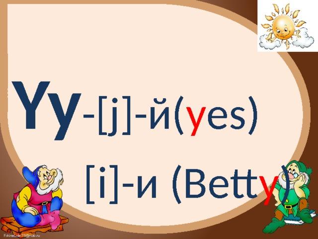 Yy -[j]-й( y es)  [i]-и (Bett y )