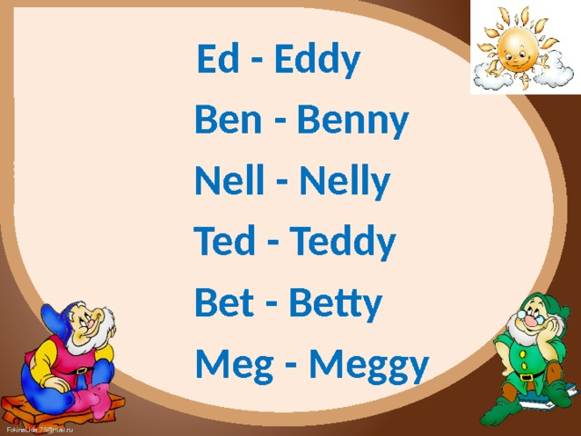 Ed - Eddy  Ben - Benny  Nell - Nelly  Ted - Teddy  Bet - Betty  Meg - Meggy