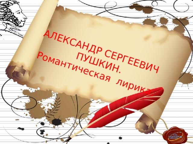 АЛЕКСАНДР СЕРГЕЕВИЧ ПУШКИН. Романтическая лирика.