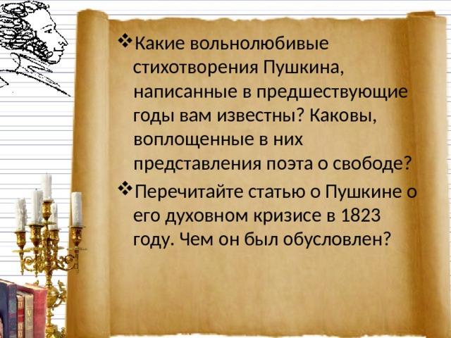 Какие вольнолюбивые стихотворения Пушкина, написанные в предшествующие годы вам известны? Каковы, воплощенные в них представления поэта о свободе? Перечитайте статью о Пушкине о его духовном кризисе в 1823 году. Чем он был обусловлен?