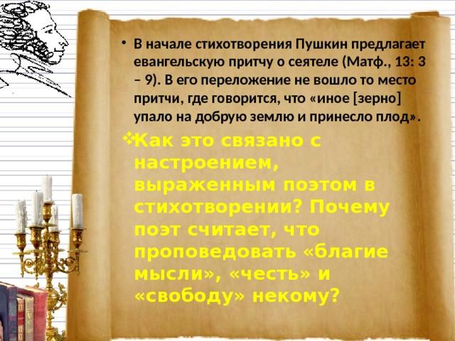 В начале стихотворения Пушкин предлагает евангельскую притчу о сеятеле (Матф., 13: 3 – 9). В его переложение не вошло то место притчи, где говорится, что «иное [зерно] упало на добрую землю и принесло плод». Как это связано с настроением, выраженным поэтом в стихотворении? Почему поэт считает, что проповедовать «благие мысли», «честь» и «свободу» некому?