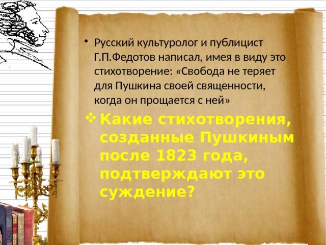 Русский культуролог и публицист Г.П.Федотов написал, имея в виду это стихотворение: «Свобода не теряет для Пушкина своей священности, когда он прощается с ней» Какие стихотворения, созданные Пушкиным после 1823 года, подтверждают это суждение?