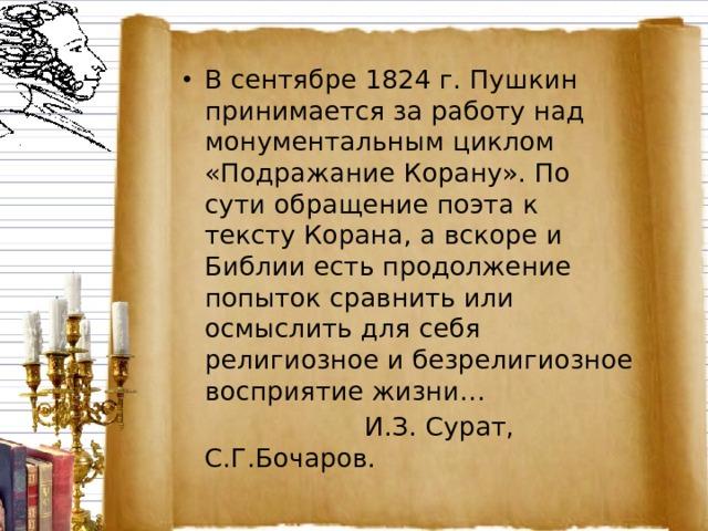 В сентябре 1824 г. Пушкин принимается за работу над монументальным циклом «Подражание Корану». По сути обращение поэта к тексту Корана, а вскоре и Библии есть продолжение попыток сравнить или осмыслить для себя религиозное и безрелигиозное восприятие жизни…  И.З. Сурат, С.Г.Бочаров.