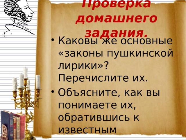 Проверка домашнего задания. Каковы же основные «законы пушкинской лирики»? Перечислите их. Объясните, как вы понимаете их, обратившись к известным стихотворениям Пушкина, изученным ранее.