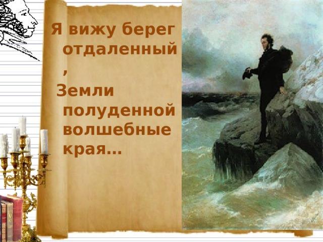 Я вижу берег отдаленный,  Земли полуденной волшебные края…