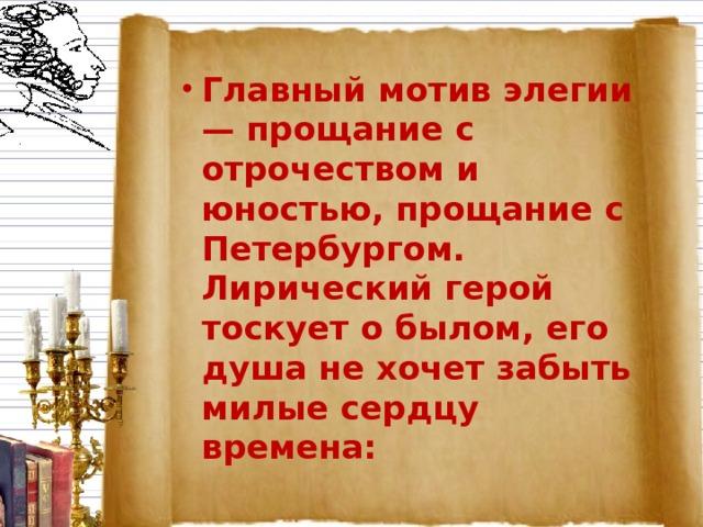 Главный мотив элегии — прощание с отрочеством и юностью, прощание с Петербургом. Лирический герой тоскует о былом, его душа не хочет забыть милые сердцу времена: