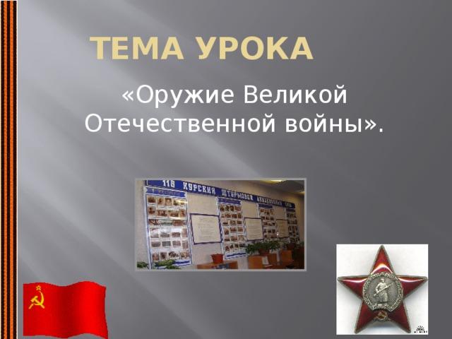 Тема урока «Оружие Великой Отечественной войны».