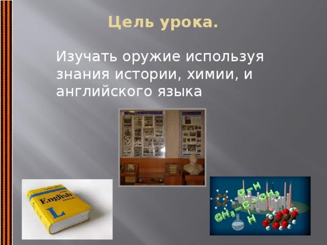 Цель урока.   Изучать оружие используя знания истории, химии, и английского языка