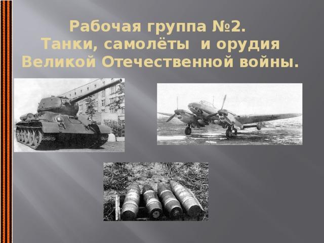 Рабочая группа №2.  Танки, самолёты и орудия Великой Отечественной войны.