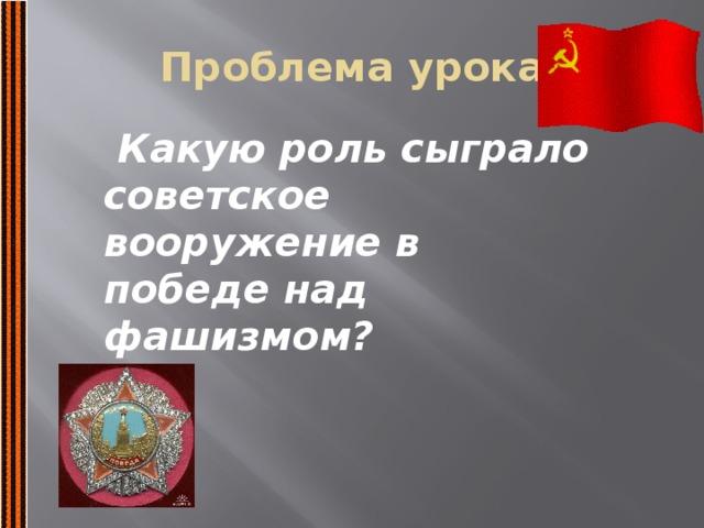 Проблема урока  Какую роль сыграло советское вооружение в победе над фашизмом?