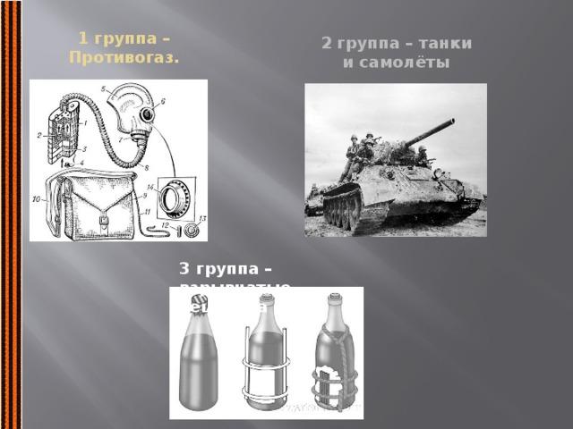 1 группа – Противогаз. 2 группа – танки и самолёты 3 группа – взрывчатые вещества