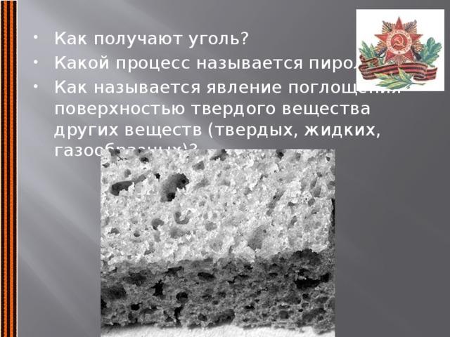 Как получают уголь? Какой процесс называется пиролизом? Как называется явление поглощения поверхностью твердого вещества других веществ (твердых, жидких, газообразных)?