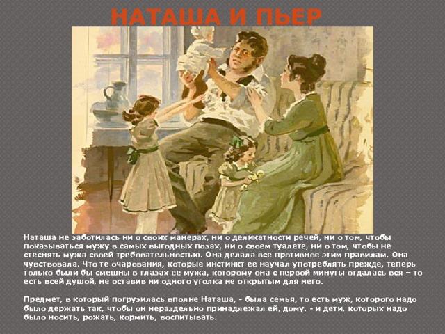 Наташа и Пьер Наташа не заботилась ни о своих манерах, ни о деликатности речей, ни о том, чтобы показываться мужу в самых выгодных позах, ни о своем туалете, ни о том, чтобы не стеснять мужа своей требовательностью. Она делала все противное этим правилам. Она чувствовала. Что те очарования, которые инстинкт ее научал употреблять прежде, теперь только были бы смешны в глазах ее мужа, которому она с первой минуты отдалась вся – то есть всей душой, не оставив ни одного уголка не открытым для него.  Предмет, в который погрузилась вполне Наташа, - была семья, то есть муж, которого надо было держать так, чтобы он нераздельно принадлежал ей, дому, - и дети, которых надо было носить, рожать, кормить, воспитывать.