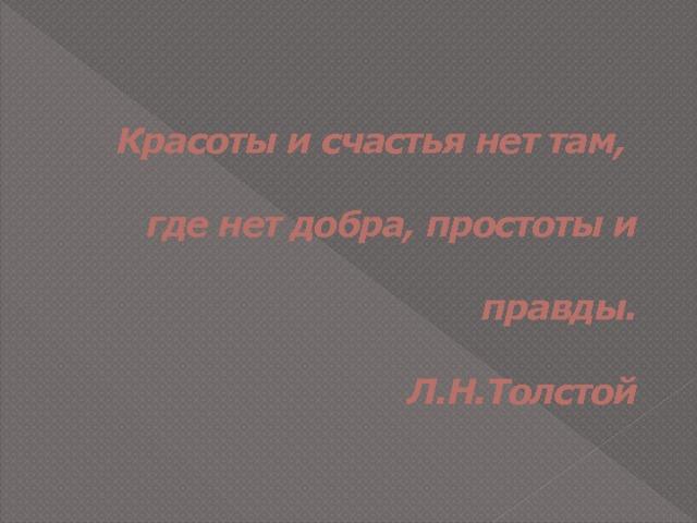 Красоты и счастья нет там,   где нет добра, простоты и   правды.   Л.Н.Толстой