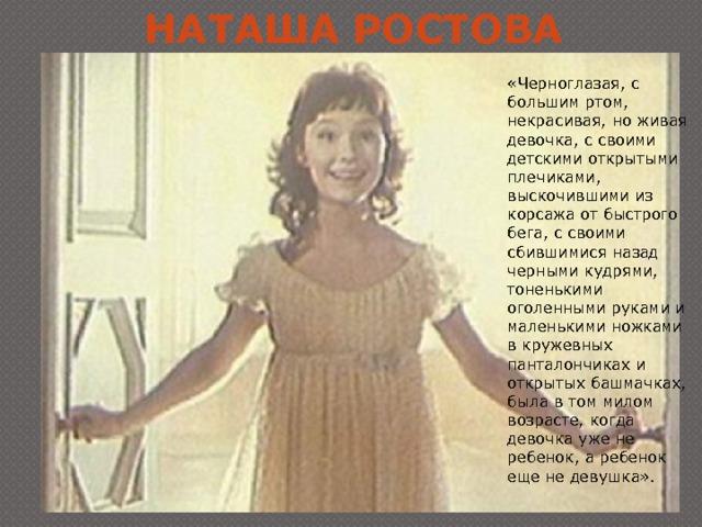Наташа Ростова «Черноглазая, с большим ртом, некрасивая, но живая девочка, с своими детскими открытыми плечиками, выскочившими из корсажа от быстрого бега, с своими сбившимися назад черными кудрями, тоненькими оголенными руками и маленькими ножками в кружевных панталончиках и открытых башмачках, была в том милом возрасте, когда девочка уже не ребенок, а ребенок еще не девушка».