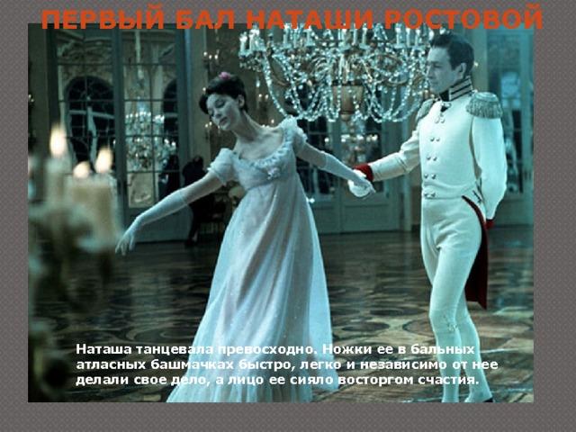 Первый бал Наташи Ростовой Наташа танцевала превосходно. Ножки ее в бальных атласных башмачках быстро, легко и независимо от нее делали свое дело, а лицо ее сияло восторгом счастия.