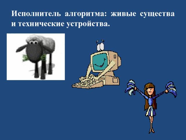 Исполнитель алгоритма: живые существа и технические устройства.