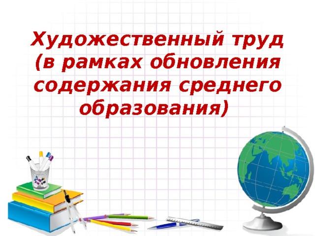 Художественный труд  (в рамках обновления содержания среднего образования)