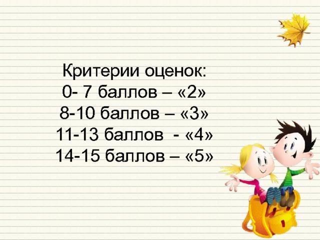 Критерии оценок: 0- 7 баллов – «2» 8-10 баллов – «3» 11-13 баллов - «4» 14-15 баллов – «5»