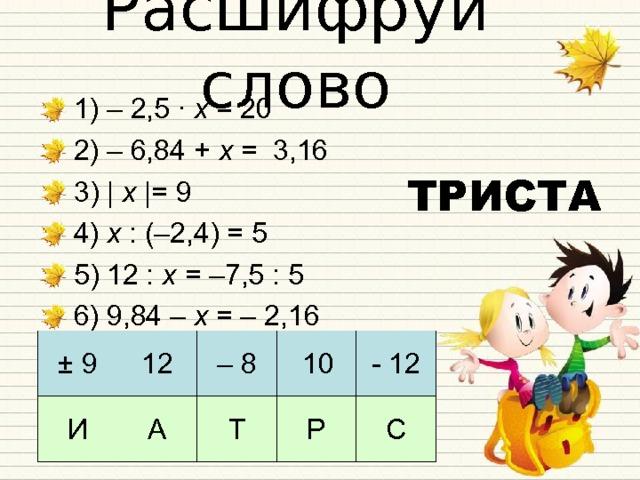 Расшифруй слово 1) – 2,5 · х = 20 2) – 6,84 + х = 3,16 3) | х |= 9 4) х : (–2,4) = 5 5) 12 : х = –7,5 : 5 6) 9,84 – х = – 2,16  ТРИСТА ± 9 И 12 А – 8 Т 10 - 12 Р С