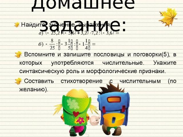 Домашнее задание: Найдите значение выражения:  Найдите значение выражения:     Вспомните и запишите пословицы и поговорки(5), в которых употребляются числительные. Укажите синтаксическую роль и морфологические признаки. Составить стихотворение с числительным (по желанию).