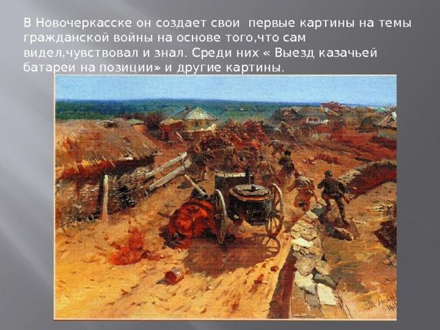В Новочеркасске он создает свои первые картины на темы гражданской войны на основе того,что сам видел,чувствовал и знал. Среди них « Выезд казачьей батареи на позиции» и другие картины.