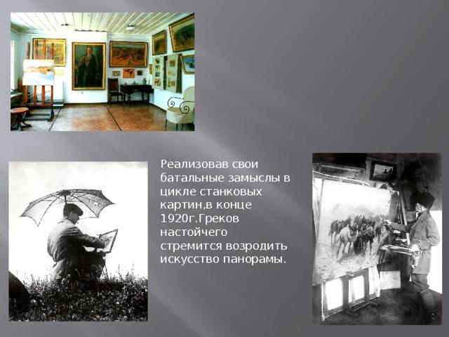 М.Б.Грекову удалось создать правдивые,подлинно реалистические образы своего времени своей эпохи..                             Реализовав свои батальные замыслы в цикле станковых картин,в конце 1920г.Греков настойчего стремится возродить искусство панорамы.
