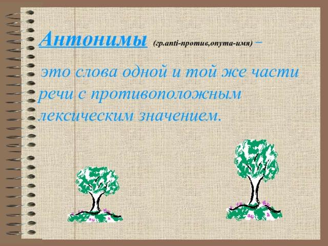 Антонимы  (гр.anti-против,onyma-имя)  –   это слова одной и той же части речи с противоположным лексическим значением.
