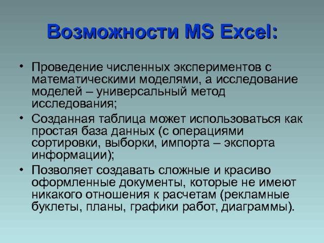 Возможности MS Excel : Проведение численных экспериментов с математическими моделями, а исследование моделей – универсальный метод исследования; Созданная таблица может использоваться как простая база данных (с операциями сортировки, выборки, импорта – экспорта информации); Позволяет создавать сложные и красиво оформленные документы, которые не имеют никакого отношения к расчетам (рекламные буклеты, планы, графики работ, диаграммы).