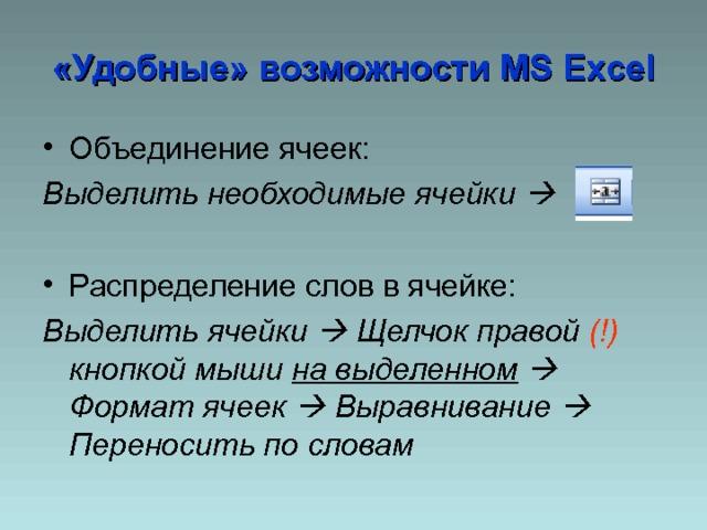 «Удобные» возможности MS Excel Объединение ячеек: Выделить необходимые ячейки  Распределение слов в ячейке: Выделить ячейки  Щелчок правой (!) кнопкой мыши на выделенном   Формат ячеек  Выравнивание  Переносить по словам