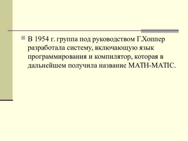 В 1954 г. группа под руководством Г.Хоппер разработала систему, включающую язык программирования и компилятор, которая в дальнейшем получила название MATH - MATIC .