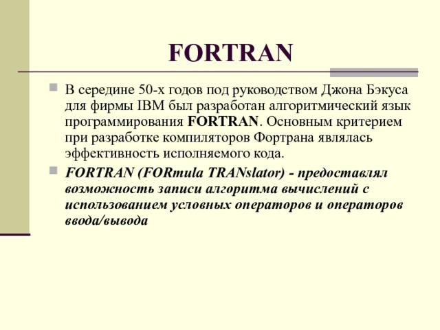 FORTRAN В середине 50-х годов под руководством Джона Бэкуса для фирмы IBM был разработан алгоритмический язык программирования FORTRAN . Основным критерием при разработке компиляторов Фортрана являлась эффективность исполняемого кода. FORTRAN (FORmula TRANslator) - предоставлял возможность записи алгоритма вычислений с использованием условных операторов и операторов ввода/вывода