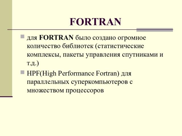 FORTRAN для FORTRAN было создано огромное количество библиотек (статистические комплексы, пакеты управления спутниками и т.д.) HPF ( High Performance Fortran ) для параллельных суперкомпьютеров с множеством процессоров